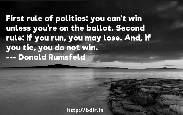 First rule of politics: you can't win unless you're on the ballot. Second rule: If you run, you may lose. And, if you tie, you do not win.  -   Donald Rumsfeld     Quotes