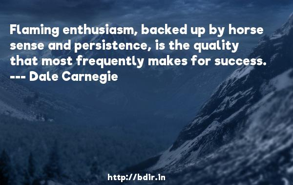 Flaming enthusiasm, backed up by horse sense and persistence, is the quality that most frequently makes for success.  -   Dale Carnegie     Quotes