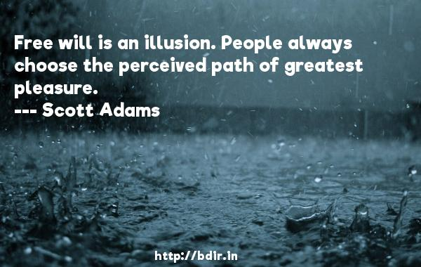Free will is an illusion. People always choose the perceived path of greatest pleasure.  -   Scott Adams     Quotes