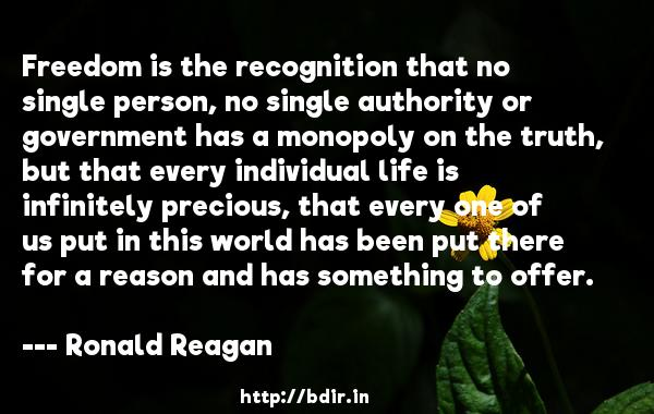 Freedom is the recognition that no single person, no single authority or government has a monopoly on the truth, but that every individual life is infinitely precious, that every one of us put in this world has been put there for a reason and has something to offer.  -   Ronald Reagan     Quotes