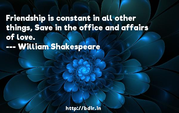 Friendship is constant in all other things, Save in the office and affairs of love.  -   William Shakespeare     Quotes