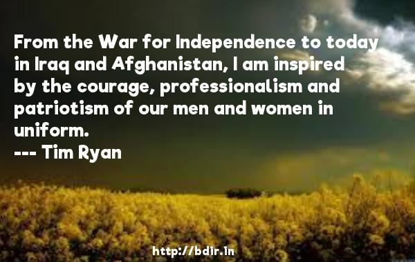 From the War for Independence to today in Iraq and Afghanistan, I am inspired by the courage, professionalism and patriotism of our men and women in uniform.  -   Tim Ryan     Quotes