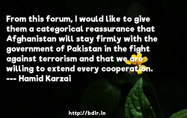 From this forum, I would like to give them a categorical reassurance that Afghanistan will stay firmly with the government of Pakistan in the fight against terrorism and that we are willing to extend every cooperation.  -   Hamid Karzai     Quotes