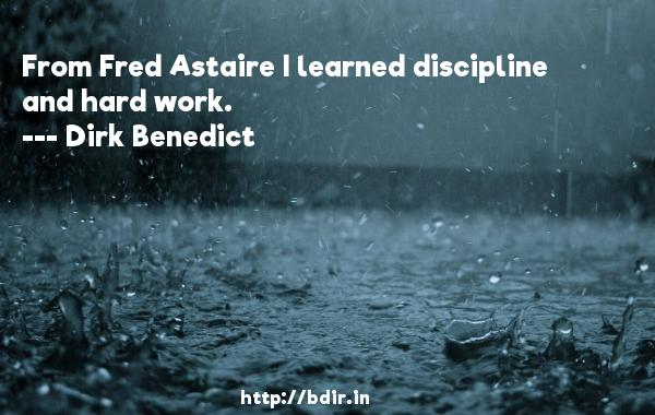 From Fred Astaire I learned discipline and hard work.  -   Dirk Benedict     Quotes