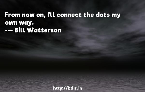 From now on, I'll connect the dots my own way.  -   Bill Watterson     Quotes