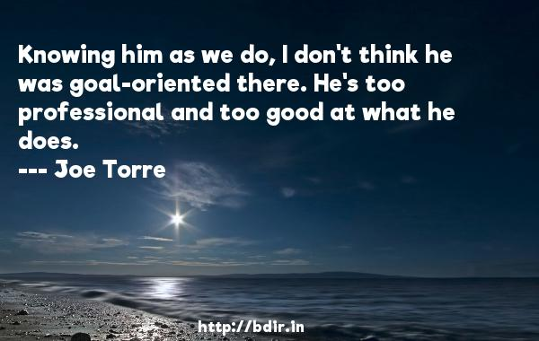 Knowing him as we do, I don't think he was goal-oriented there. He's too professional and too good at what he does.  -   Joe Torre     Quotes