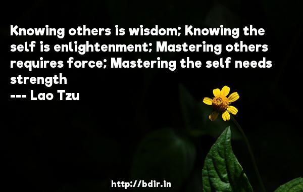 Knowing others is wisdom; Knowing the self is enlightenment; Mastering others requires force; Mastering the self needs strength  -   Lao Tzu     Quotes