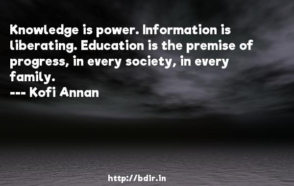 Knowledge is power. Information is liberating. Education is the premise of progress, in every society, in every family.  -   Kofi Annan     Quotes