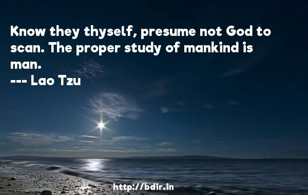 Know they thyself, presume not God to scan. The proper study of mankind is man.  -   Lao Tzu     Quotes