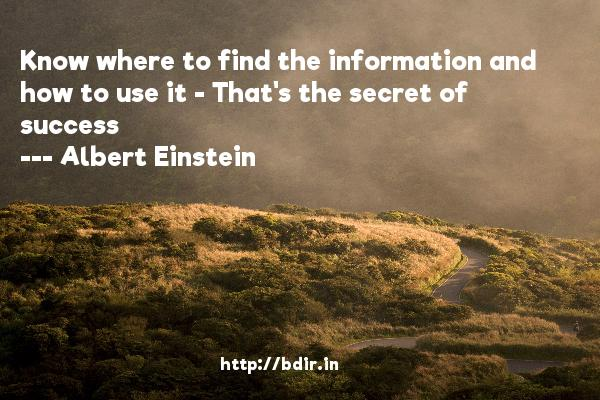 Know where to find the information and how to use it - That's the secret of success  -   Albert Einstein     Quotes