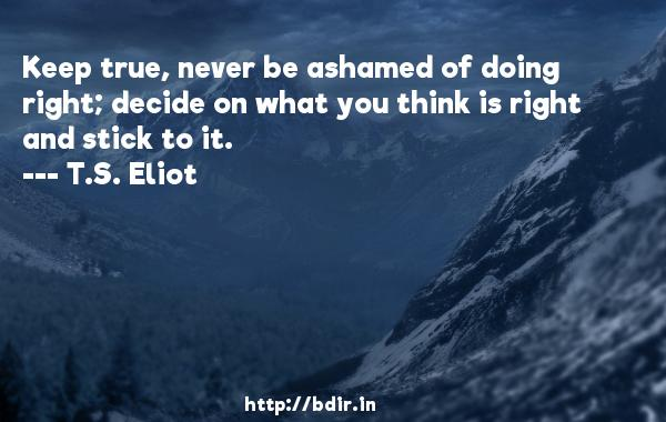 Keep true, never be ashamed of doing right; decide on what you think is right and stick to it.  -   T.S. Eliot     Quotes