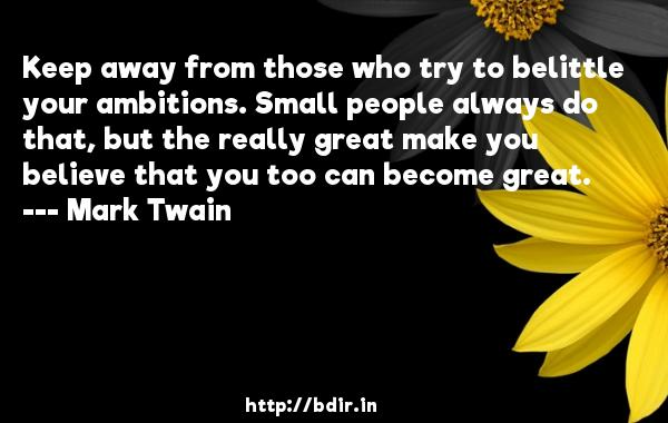 Keep away from those who try to belittle your ambitions. Small people always do that, but the really great make you believe that you too can become great.  -   Mark Twain     Quotes