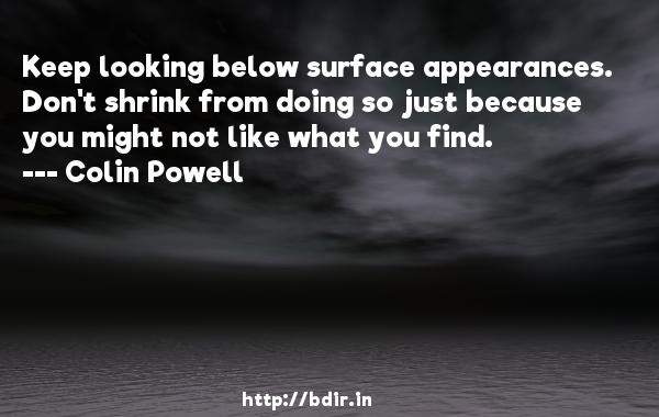 Keep looking below surface appearances. Don't shrink from doing so just because you might not like what you find.  -   Colin Powell     Quotes