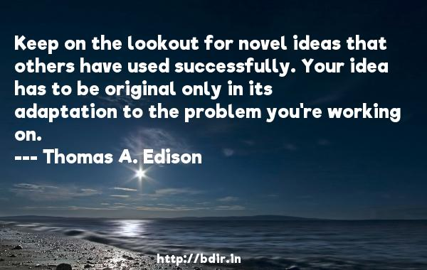 Keep on the lookout for novel ideas that others have used successfully. Your idea has to be original only in its adaptation to the problem you're working on.  -   Thomas A. Edison     Quotes
