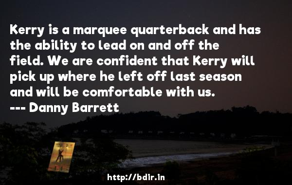 Kerry is a marquee quarterback and has the ability to lead on and off the field. We are confident that Kerry will pick up where he left off last season and will be comfortable with us.  -   Danny Barrett     Quotes