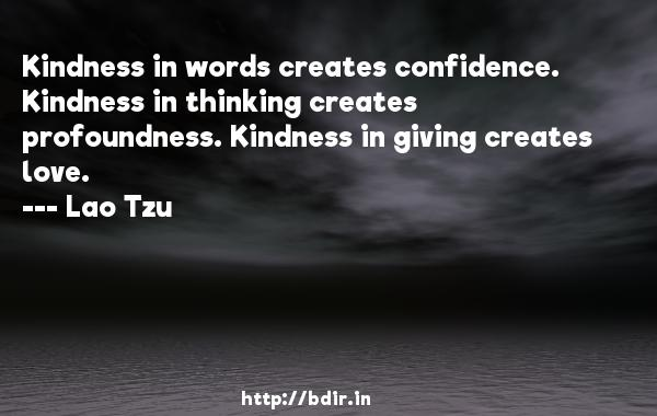 Kindness in words creates confidence. Kindness in thinking creates profoundness. Kindness in giving creates love.  -   Lao Tzu     Quotes