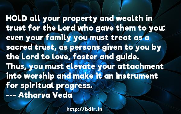 HOLD all your property and wealth in trust for the Lord who gave them to you; even your family you must treat as a sacred trust, as persons given to you by the Lord to love, foster and guide. Thus, you must elevate your attachment into worship and make it an instrument for spiritual progress.  -   Atharva Veda     Quotes