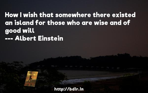 How I wish that somewhere there existed an island for those who are wise and of good will  -   Albert Einstein     Quotes