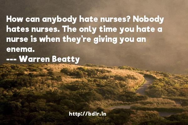 How can anybody hate nurses? Nobody hates nurses. The only time you hate a nurse is when they're giving you an enema.  -   Warren Beatty     Quotes