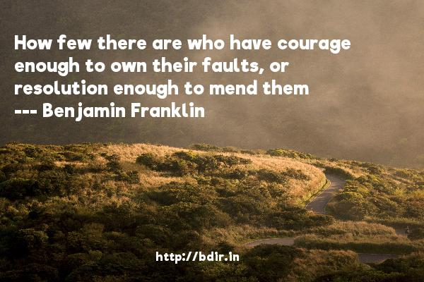 How few there are who have courage enough to own their faults, or resolution enough to mend them  -   Benjamin Franklin     Quotes