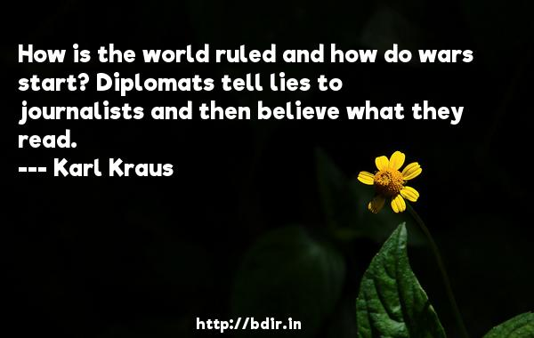 How is the world ruled and how do wars start? Diplomats tell lies to journalists and then believe what they read.  -   Karl Kraus     Quotes