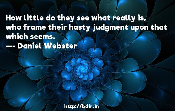 How little do they see what really is, who frame their hasty judgment upon that which seems.  -   Daniel Webster     Quotes