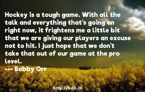 Hockey is a tough game. With all the talk and everything that's going on right now, it frightens me a little bit that we are giving our players an excuse not to hit. I just hope that we don't take that out of our game at the pro level.  -   Bobby Orr     Quotes