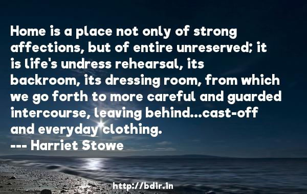 Home is a place not only of strong affections, but of entire unreserved; it is life's undress rehearsal, its backroom, its dressing room, from which we go forth to more careful and guarded intercourse, leaving behind...cast-off and everyday clothing.  -   Harriet Stowe     Quotes