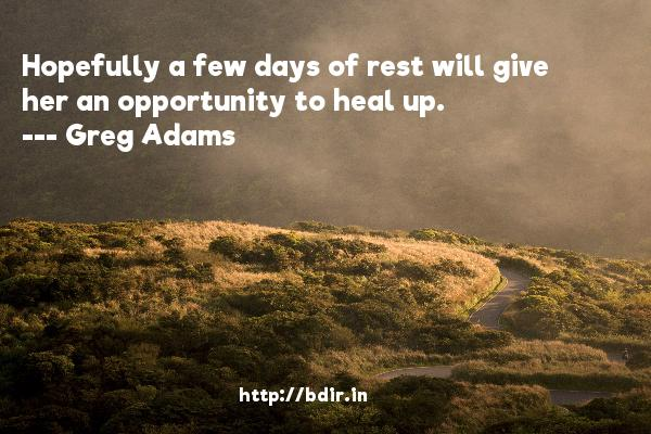 Hopefully a few days of rest will give her an opportunity to heal up.  -   Greg Adams     Quotes