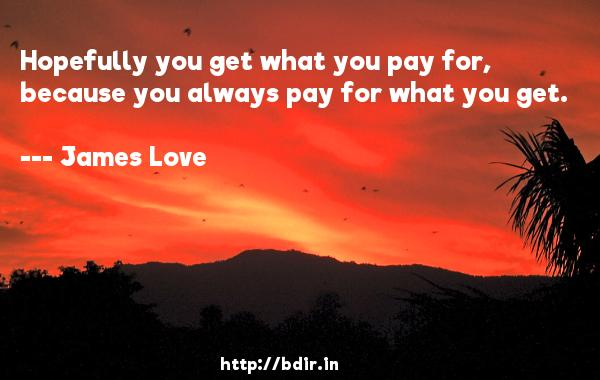 Hopefully you get what you pay for, because you always pay for what you get.  -   James Love     Quotes