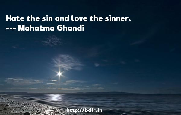 Hate the sin and love the sinner.  -   Mahatma Ghandi     Quotes
