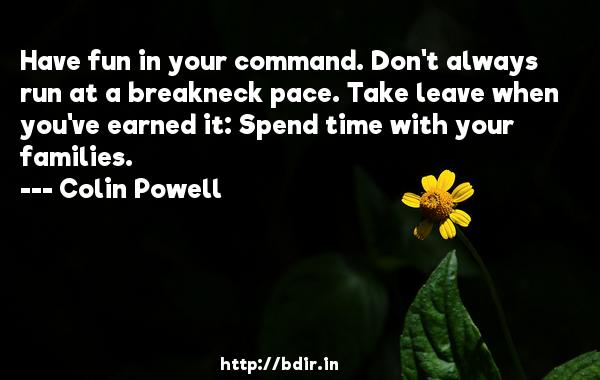 Have fun in your command. Don't always run at a breakneck pace. Take leave when you've earned it: Spend time with your families.  -   Colin Powell     Quotes
