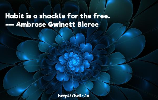 Habit is a shackle for the free.  -   Ambrose Gwinett Bierce     Quotes
