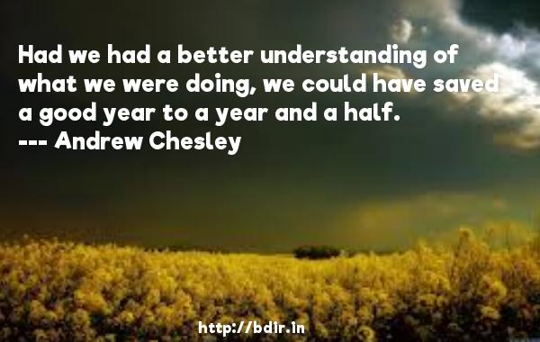 Had we had a better understanding of what we were doing, we could have saved a good year to a year and a half.  -   Andrew Chesley     Quotes