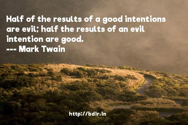 Half of the results of a good intentions are evil; half the results of an evil intention are good.  -   Mark Twain     Quotes
