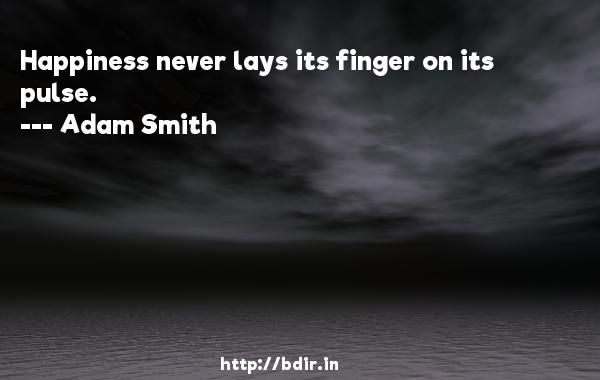 Happiness never lays its finger on its pulse.  -   Adam Smith     Quotes