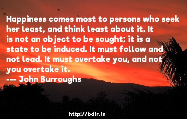 Happiness comes most to persons who seek her least, and think least about it. It is not an object to be sought; it is a state to be induced. It must follow and not lead. It must overtake you, and not you overtake it.  -   John Burroughs     Quotes