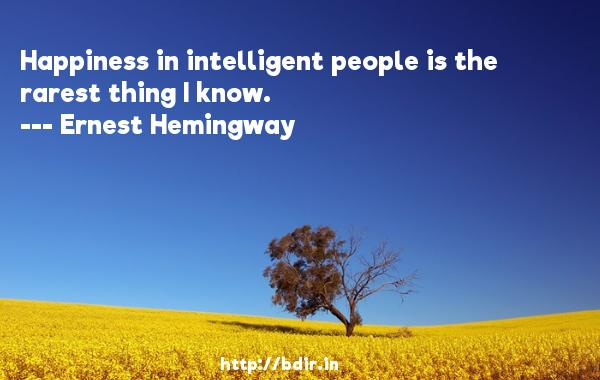 Happiness in intelligent people is the rarest thing I know.  -   Ernest Hemingway     Quotes