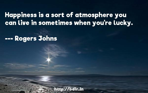 Happiness is a sort of atmosphere you can live in sometimes when you're lucky.  -   Rogers Johns     Quotes