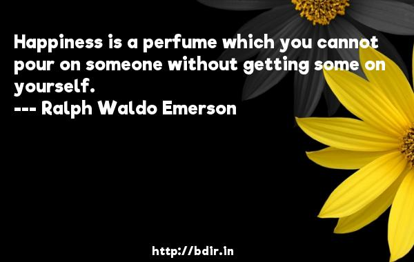 Happiness is a perfume which you cannot pour on someone without getting some on yourself.  -   Ralph Waldo Emerson     Quotes