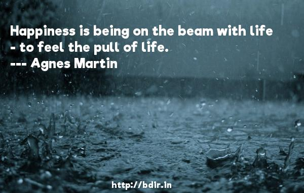 Happiness is being on the beam with life - to feel the pull of life.  -   Agnes Martin     Quotes