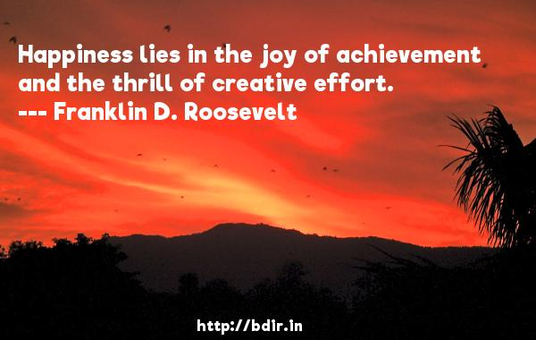 Happiness lies in the joy of achievement and the thrill of creative effort.  -   Franklin D. Roosevelt     Quotes