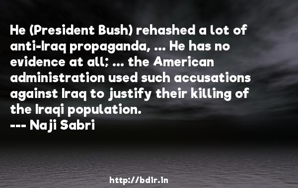 He (President Bush) rehashed a lot of anti-Iraq propaganda, ... He has no evidence at all; ... the American administration used such accusations against Iraq to justify their killing of the Iraqi population.  -   Naji Sabri     Quotes