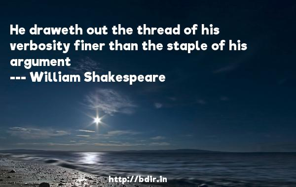 He draweth out the thread of his verbosity finer than the staple of his argument  -   William Shakespeare     Quotes