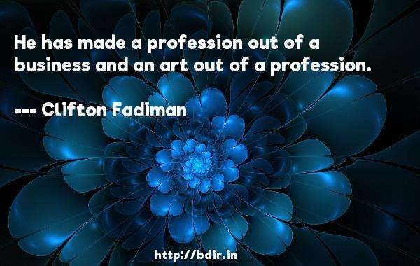 He has made a profession out of a business and an art out of a profession.  -   Clifton Fadiman     Quotes