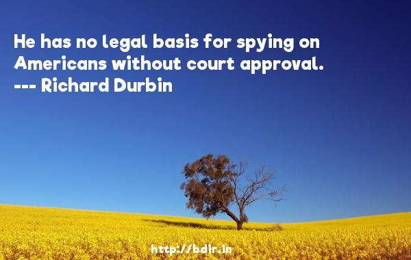 He has no legal basis for spying on Americans without court approval.  -   Richard Durbin     Quotes