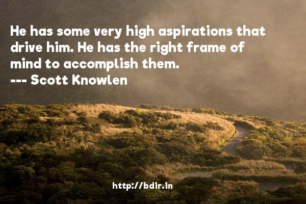 He has some very high aspirations that drive him. He has the right frame of mind to accomplish them.  -   Scott Knowlen     Quotes