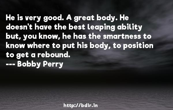 He is very good. A great body. He doesn't have the best leaping ability but, you know, he has the smartness to know where to put his body, to position to get a rebound.  -   Bobby Perry     Quotes