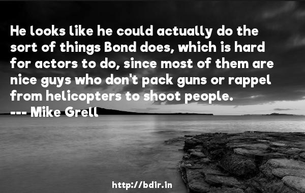 He looks like he could actually do the sort of things Bond does, which is hard for actors to do, since most of them are nice guys who don't pack guns or rappel from helicopters to shoot people.  -   Mike Grell     Quotes