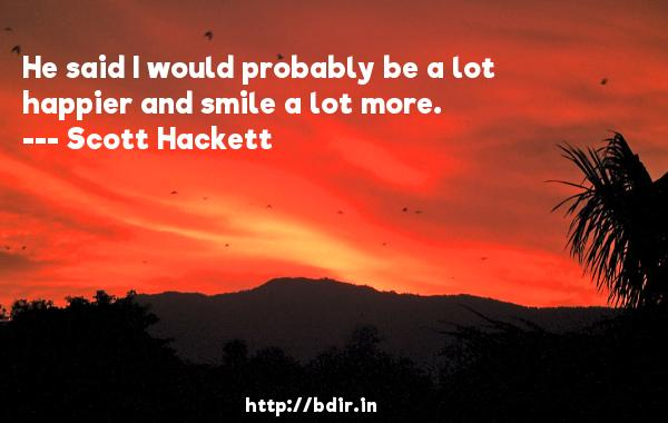 He said I would probably be a lot happier and smile a lot more.  -   Scott Hackett     Quotes